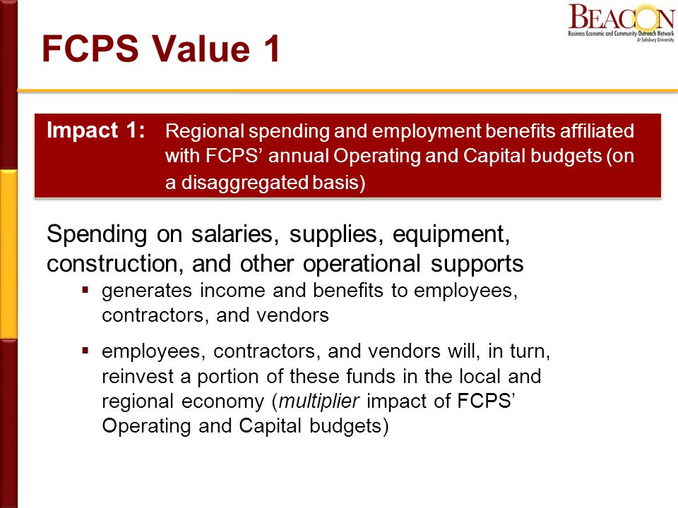 FCPS Value 1 Impact 1: Regional spending and employment benefits affiliated with FCPS' annual Operating and Capital budgets (on a disaggregated basis) Spending on salaries, supplies, equipment, construction, and other operational supports  generates income and benefits to employees, contractors, and vendors  employees, contractors, and vendors will, in turn, reinvest a portion of these funds in the local and regional economy (multiplier impact of FCPS' Operating and Capital budgets)