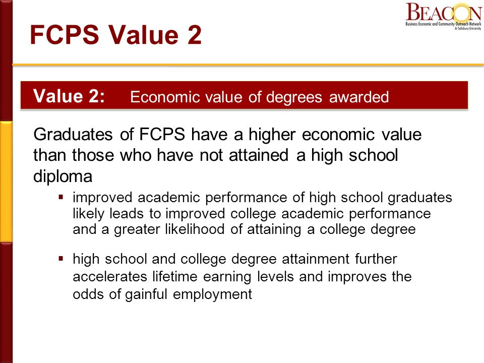 FCPS Value 2 Value 2: Economic value of degrees awarded Graduates of FCPS have a higher economic value than those who have not attained a high school diploma  improved academic performance of high school graduates likely leads to improved college academic performance and a greater likelihood of attaining a college degree  high school and college degree attainment further accelerates lifetime earning levels and improves the odds of gainful employment