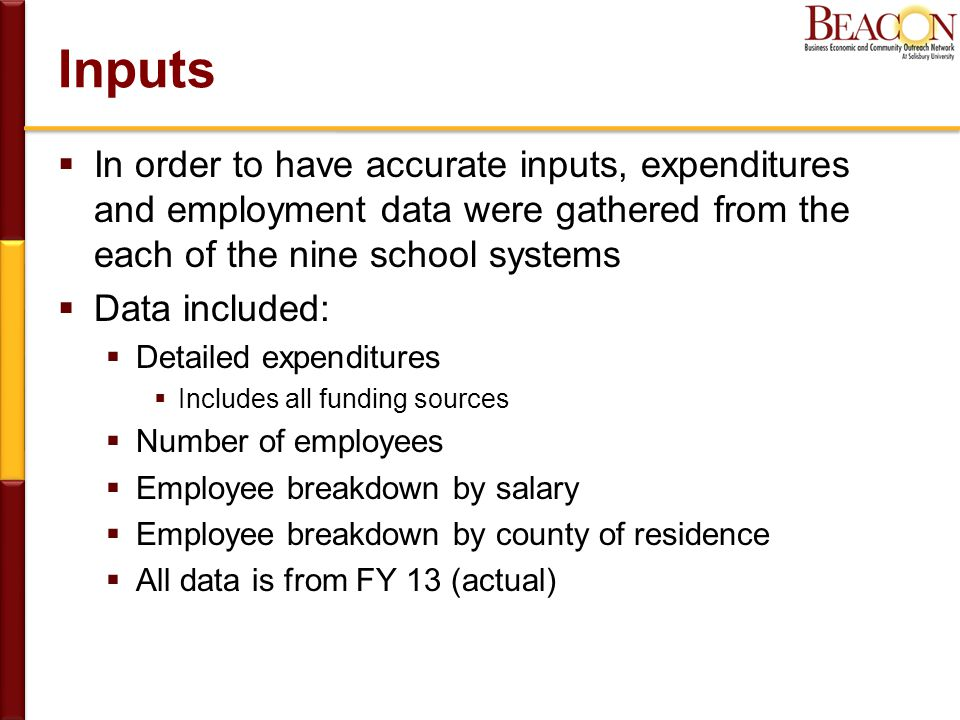 Inputs  In order to have accurate inputs, expenditures and employment data were gathered from the each of the nine school systems  Data included:  Detailed expenditures  Includes all funding sources  Number of employees  Employee breakdown by salary  Employee breakdown by county of residence  All data is from FY 13 (actual)