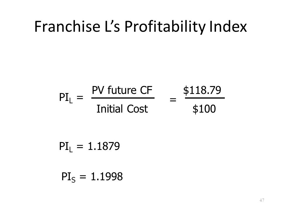 47 Franchise L's Profitability Index PI L = PV future CF Initial Cost $118.79 = PI L = 1.1879 $100 PI S = 1.1998