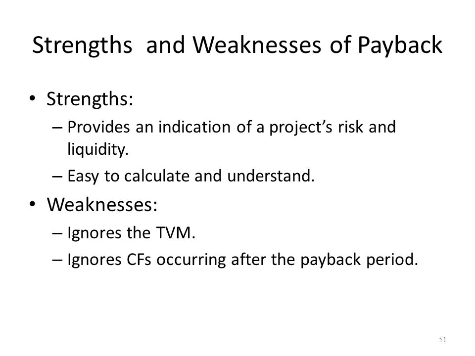 51 Strengths and Weaknesses of Payback Strengths: – Provides an indication of a project's risk and liquidity.