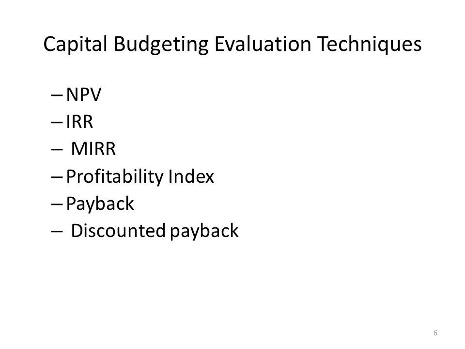 6 Capital Budgeting Evaluation Techniques – NPV – IRR – MIRR – Profitability Index – Payback – Discounted payback
