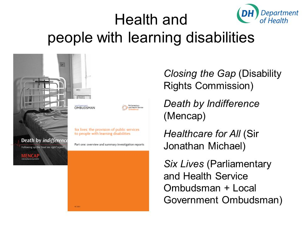Health and people with learning disabilities Closing the Gap (Disability Rights Commission) Death by Indifference (Mencap) Healthcare for All (Sir Jonathan Michael) Six Lives (Parliamentary and Health Service Ombudsman + Local Government Ombudsman)