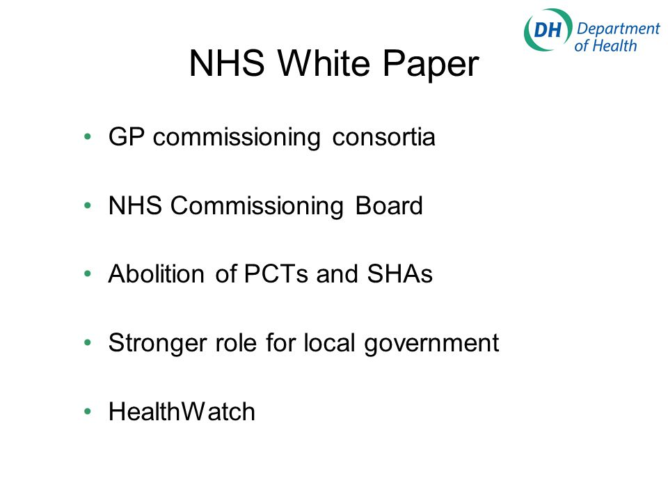 NHS White Paper GP commissioning consortia NHS Commissioning Board Abolition of PCTs and SHAs Stronger role for local government HealthWatch
