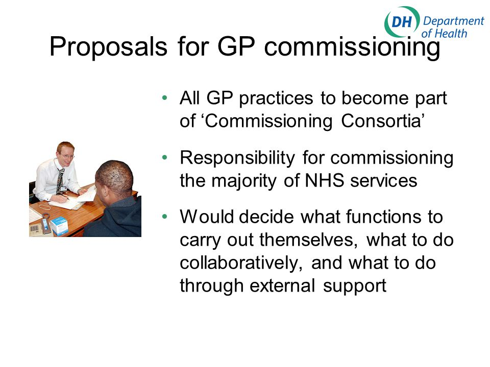 Proposals for GP commissioning All GP practices to become part of 'Commissioning Consortia' Responsibility for commissioning the majority of NHS services Would decide what functions to carry out themselves, what to do collaboratively, and what to do through external support