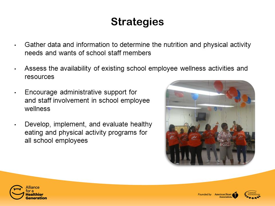 Gather data and information to determine the nutrition and physical activity needs and wants of school staff members Assess the availability of existing school employee wellness activities and resources Encourage administrative support for and staff involvement in school employee wellness Develop, implement, and evaluate healthy eating and physical activity programs for all school employees Strategies
