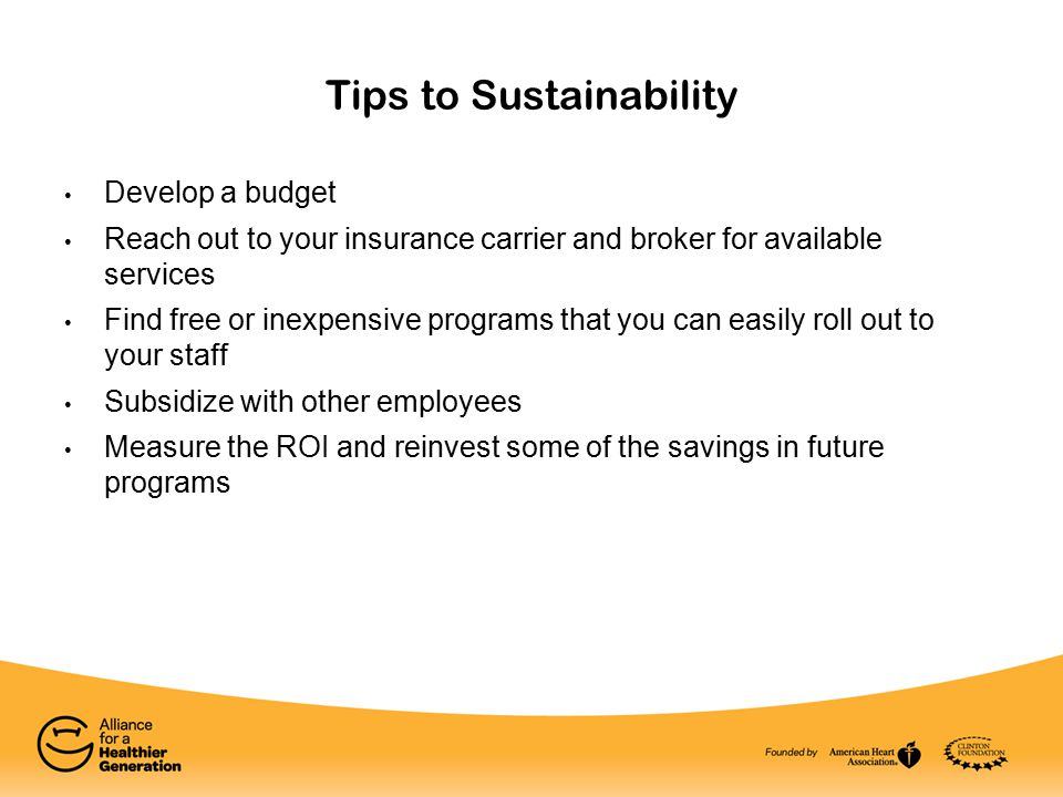 Tips to Sustainability Develop a budget Reach out to your insurance carrier and broker for available services Find free or inexpensive programs that you can easily roll out to your staff Subsidize with other employees Measure the ROI and reinvest some of the savings in future programs
