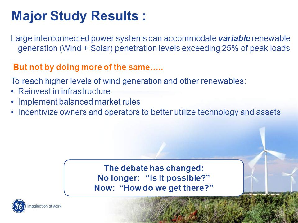 4 Lessons learned Higher levels of wind generation penetration increase need for: - Transmission reinforcement - Wind forecasting - Operational flexibility of the balance of the generation portfolio ( Quick Start + Faster Ramp Up/Down + Lower Turn Down + Load Following ) - New operating strategies during light load hours & other high risk periods - New ancillary services rules & incentives for ALL technologies - Coordination across neighboring control areas - Deployment of modern grid-friendly Wind and Solar Power Plants Policy and market structures … key to successful integration of wind and other renewables