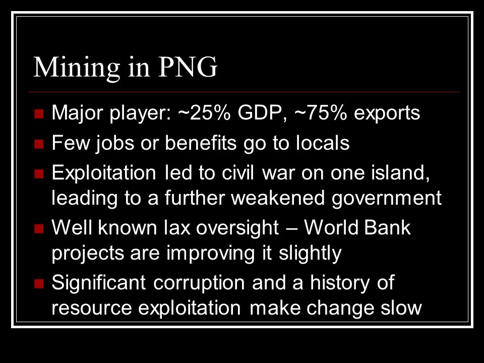 Mining in PNG Major player: ~25% GDP, ~75% exports Few jobs or benefits go to locals Exploitation led to civil war on one island, leading to a further weakened government Well known lax oversight – World Bank projects are improving it slightly Significant corruption and a history of resource exploitation make change slow