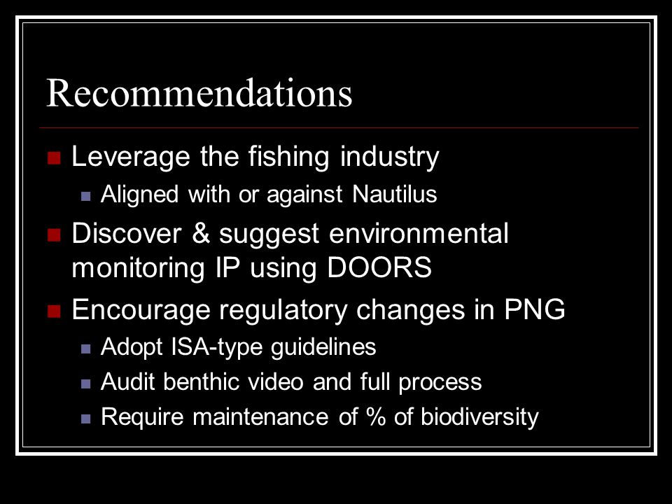 Recommendations Leverage the fishing industry Aligned with or against Nautilus Discover & suggest environmental monitoring IP using DOORS Encourage regulatory changes in PNG Adopt ISA-type guidelines Audit benthic video and full process Require maintenance of % of biodiversity
