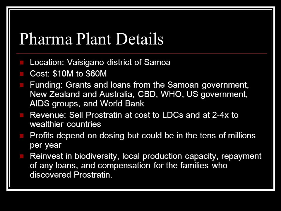 Pharma Plant Details Location: Vaisigano district of Samoa Cost: $10M to $60M Funding: Grants and loans from the Samoan government, New Zealand and Australia, CBD, WHO, US government, AIDS groups, and World Bank Revenue: Sell Prostratin at cost to LDCs and at 2-4x to wealthier countries Profits depend on dosing but could be in the tens of millions per year Reinvest in biodiversity, local production capacity, repayment of any loans, and compensation for the families who discovered Prostratin.