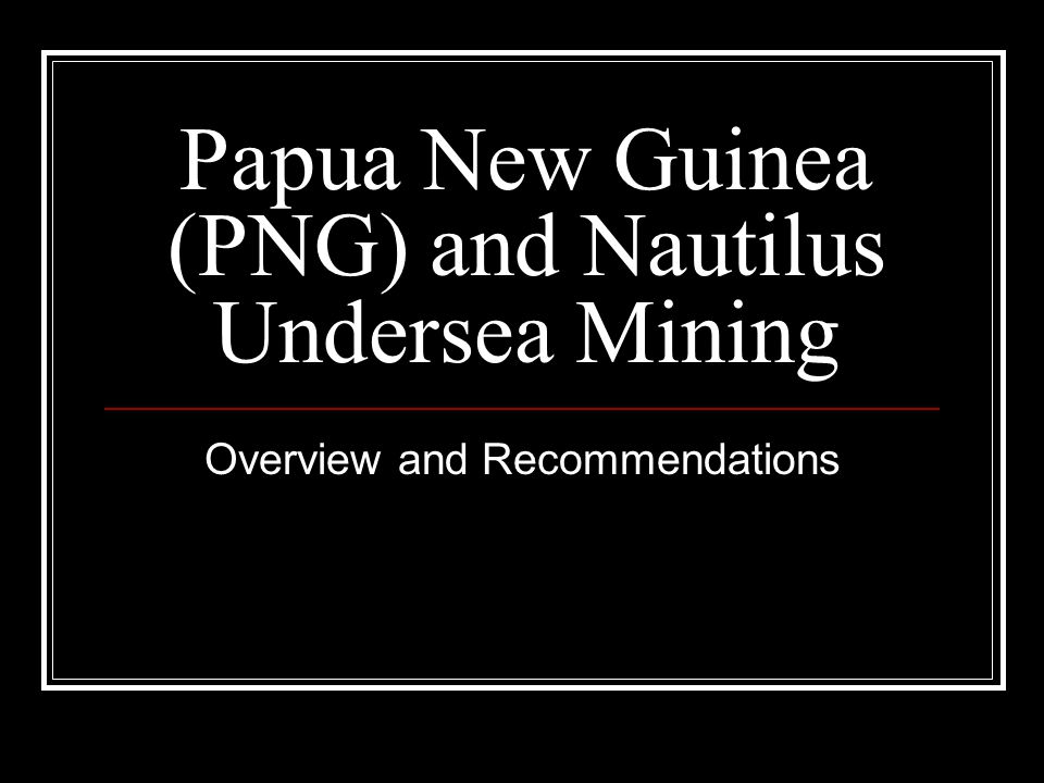 Papua New Guinea (PNG) and Nautilus Undersea Mining Overview and Recommendations