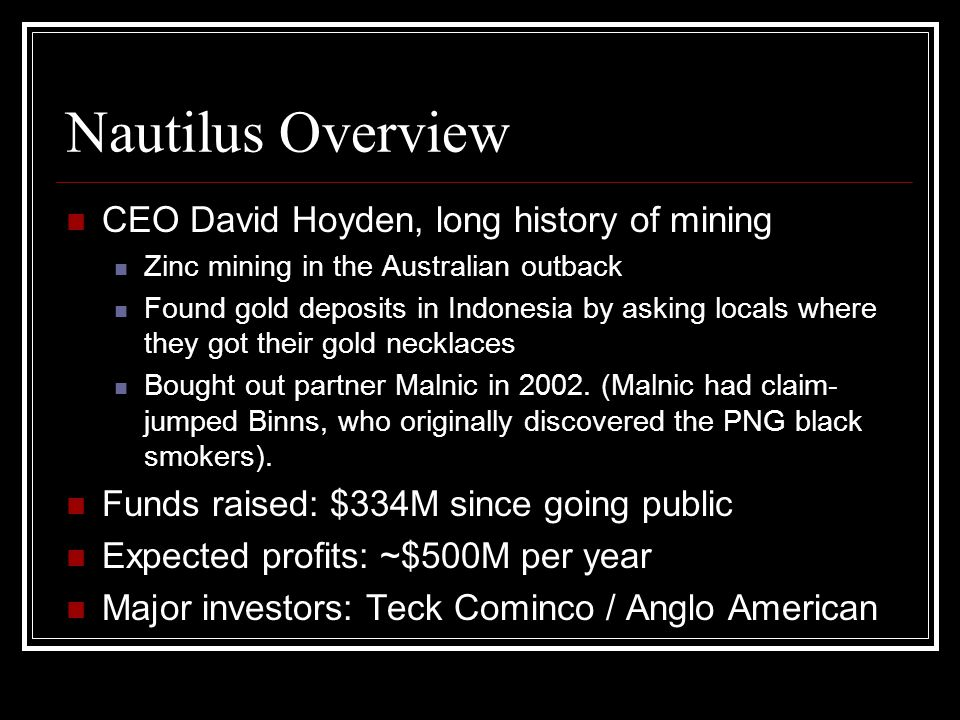 Nautilus Overview CEO David Hoyden, long history of mining Zinc mining in the Australian outback Found gold deposits in Indonesia by asking locals where they got their gold necklaces Bought out partner Malnic in 2002.