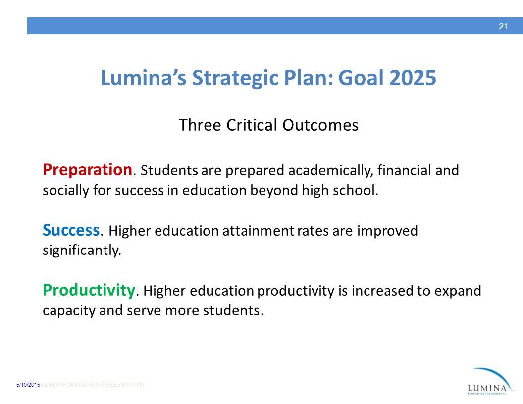 5/10/2015 LUMINA FOUNDATION FOR EDUCATION 21 Lumina's Strategic Plan: Goal 2025 Three Critical Outcomes Preparation. Students are prepared academicall