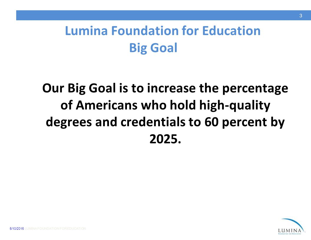 5/10/2015 LUMINA FOUNDATION FOR EDUCATION 3 Lumina Foundation for Education Big Goal Our Big Goal is to increase the percentage of Americans who hold high-quality degrees and credentials to 60 percent by 2025.