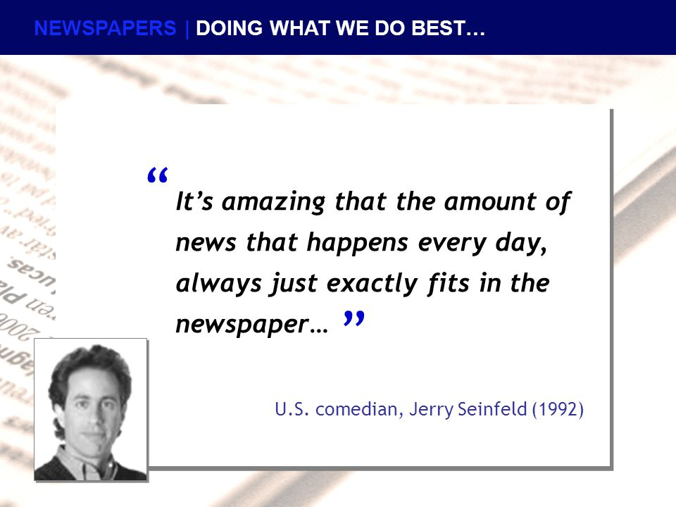 "It's amazing that the amount of news that happens every day, always just exactly fits in the newspaper… U.S. comedian, Jerry Seinfeld (1992) "" "" NEWSP"