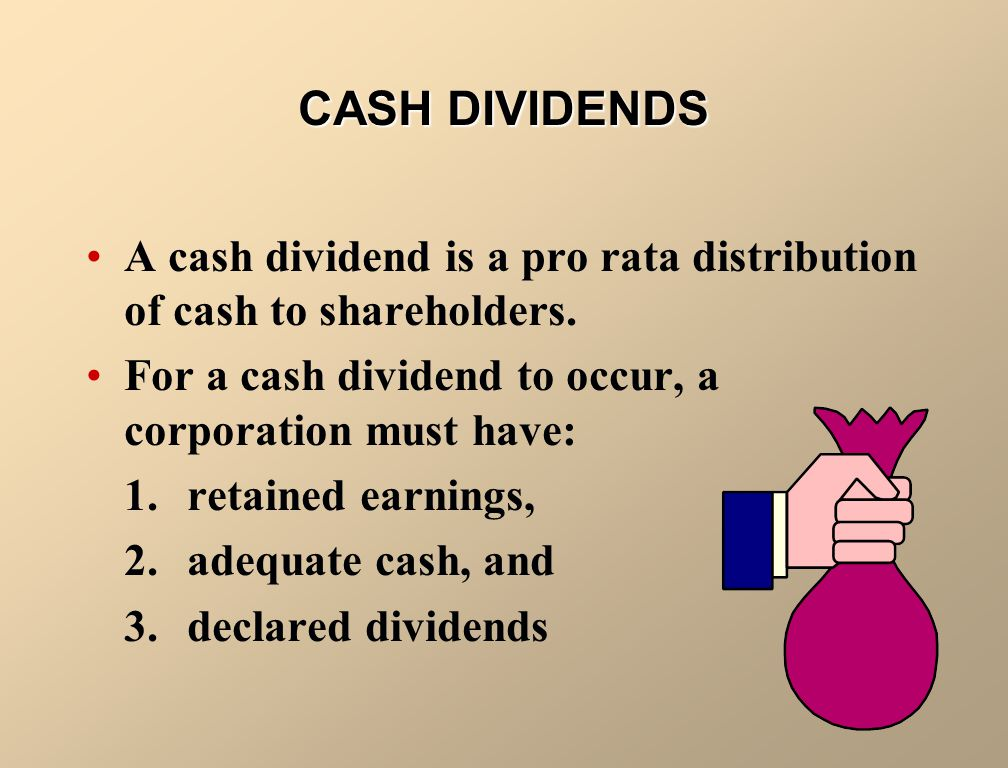 DIVIDENDS A dividend is a distribution by a corporation to its shareholders on a pro rata (equal) basis. Dividends may be in the form of –Cash –Shares