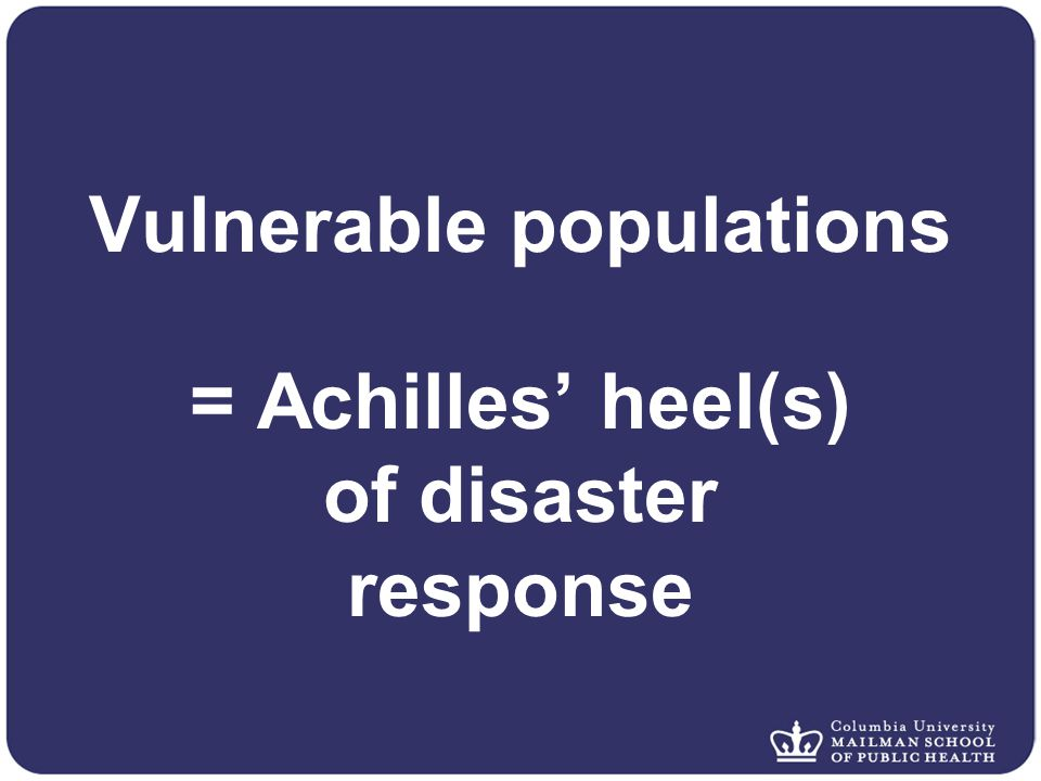 Vulnerable populations = Achilles' heel(s) of disaster response