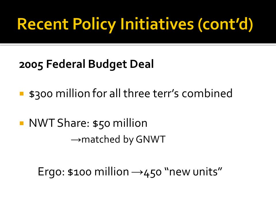 "2005 Federal Budget Deal  $300 million for all three terr's combined  NWT Share: $50 million → matched by GNWT Ergo: $100 million → 450 ""new units"""
