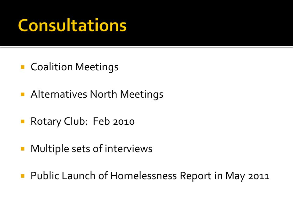  Coalition Meetings  Alternatives North Meetings  Rotary Club: Feb 2010  Multiple sets of interviews  Public Launch of Homelessness Report in May