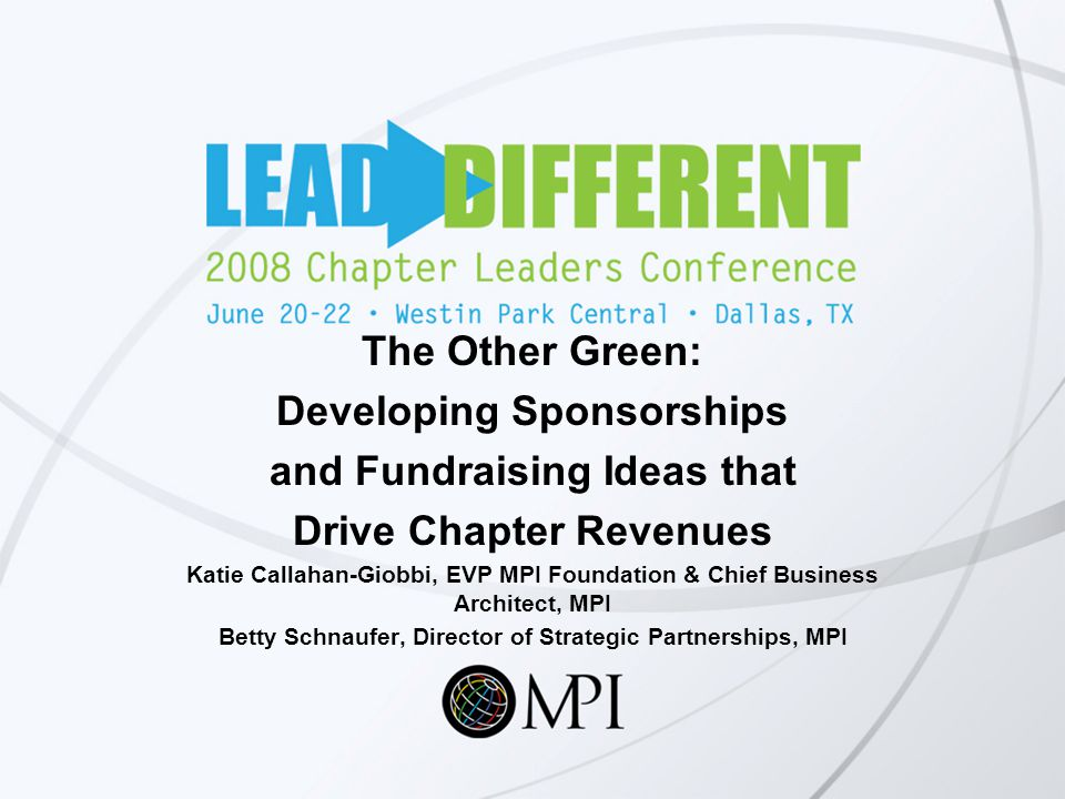 The Other Green: Developing Sponsorships and Fundraising Ideas that Drive Chapter Revenues Katie Callahan-Giobbi, EVP MPI Foundation & Chief Business Architect, MPI Betty Schnaufer, Director of Strategic Partnerships, MPI