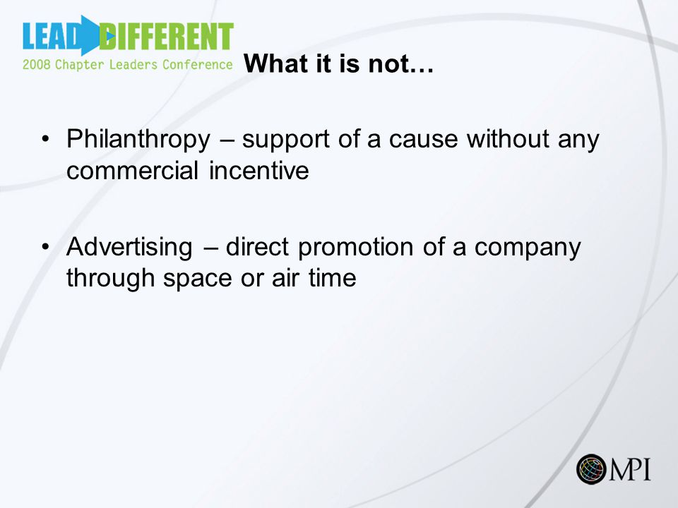 What it is not… Philanthropy – support of a cause without any commercial incentive Advertising – direct promotion of a company through space or air time