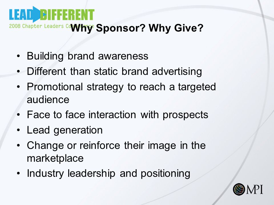 Why Sponsor? Why Give? Building brand awareness Different than static brand advertising Promotional strategy to reach a targeted audience Face to face