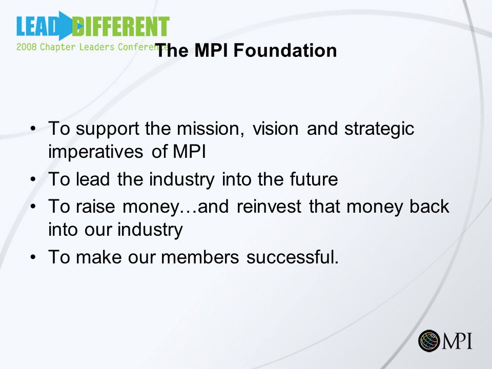 The MPI Foundation To support the mission, vision and strategic imperatives of MPI To lead the industry into the future To raise money…and reinvest that money back into our industry To make our members successful.