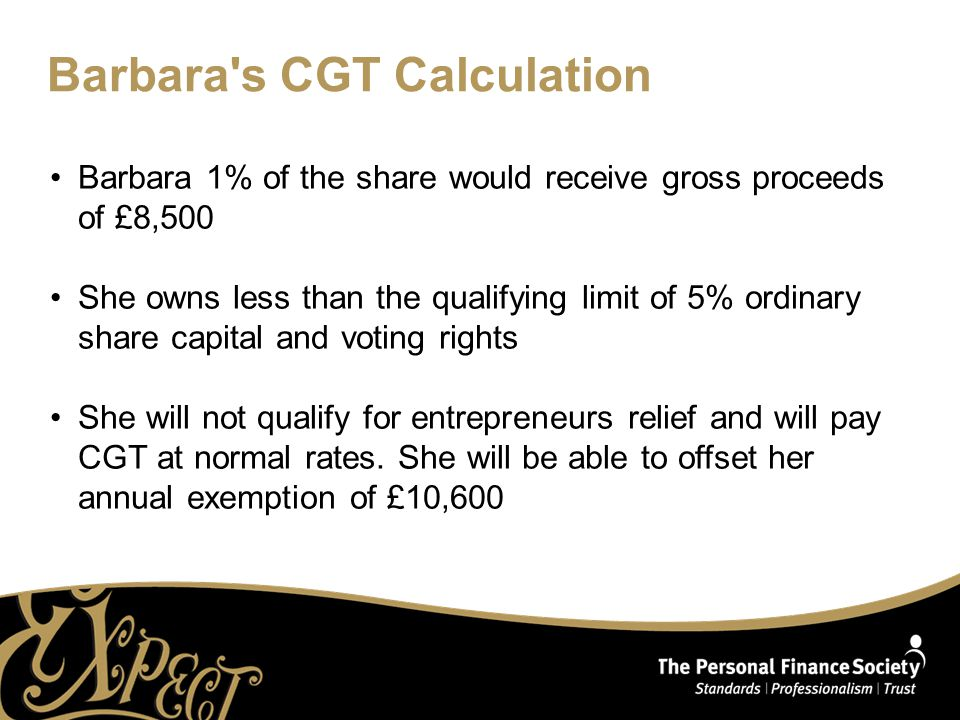 Barbara s CGT Calculation Barbara 1% of the share would receive gross proceeds of £8,500 She owns less than the qualifying limit of 5% ordinary share capital and voting rights She will not qualify for entrepreneurs relief and will pay CGT at normal rates.