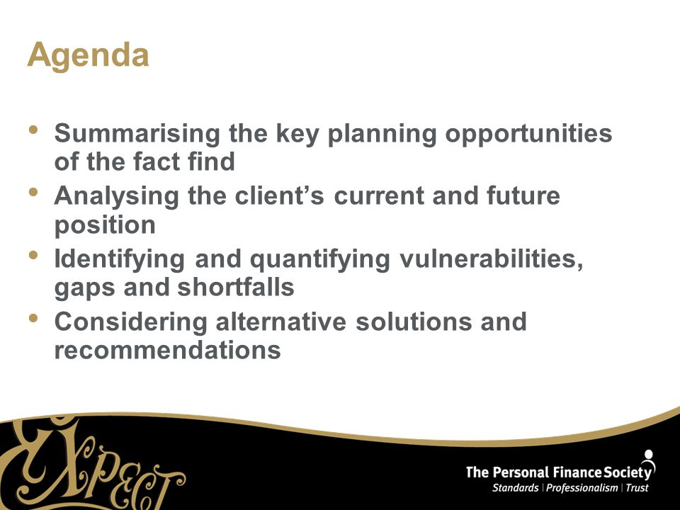 Agenda Summarising the key planning opportunities of the fact find Analysing the client's current and future position Identifying and quantifying vulnerabilities, gaps and shortfalls Considering alternative solutions and recommendations