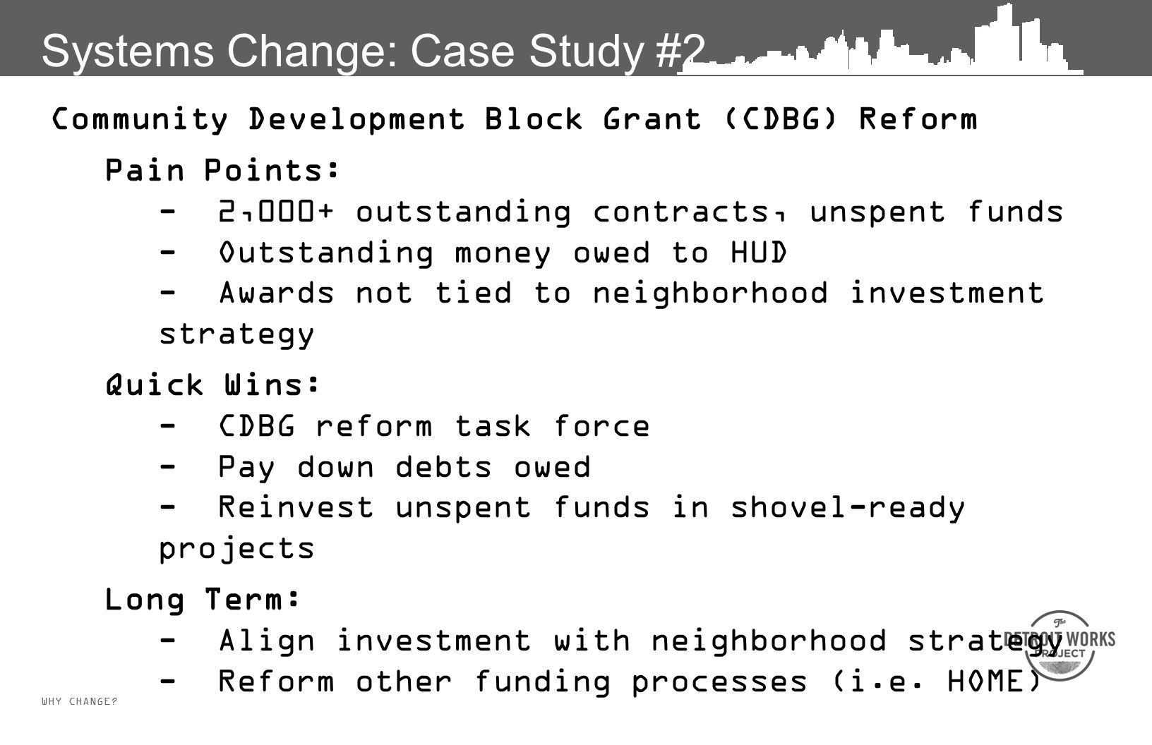 WHY CHANGE? Systems Change: Case Study #2 Community Development Block Grant (CDBG) Reform Pain Points: - 2,000+ outstanding contracts, unspent funds -