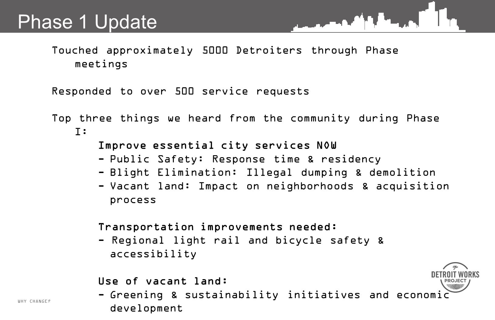 WHY CHANGE? Touched approximately 5000 Detroiters through Phase meetings Responded to over 500 service requests Top three things we heard from the com