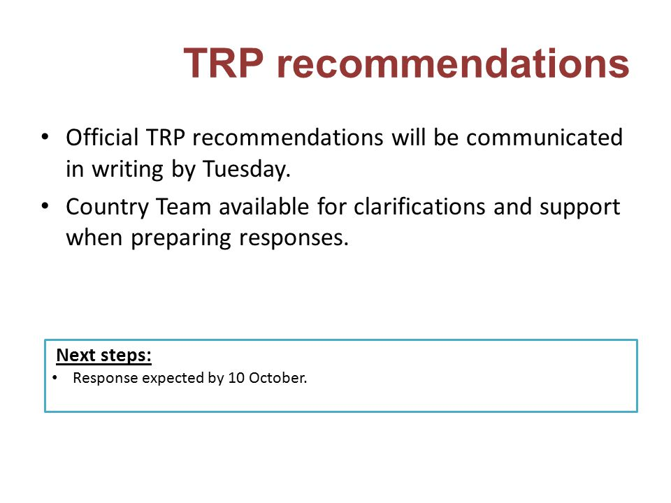 TRP recommendations Official TRP recommendations will be communicated in writing by Tuesday. Country Team available for clarifications and support whe