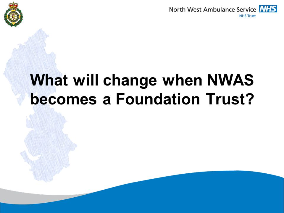 NWAS will have a better and more inclusive governance in which staff and the public can be involved Local issues raised through members, a Council of Governors to a unitary Board of Directors The Trust will have greater financial freedoms The Trust will be regulated by an independent regulator The Trust will have undergone a thorough fitness test