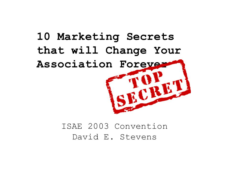 10 Marketing Secrets that will Change Your Association Forever ISAE 2003 Convention David E. Stevens