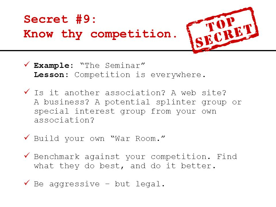 "Secret #9: Know thy competition. Example: ""The Seminar"" Lesson: Competition is everywhere. Is it another association? A web site? A business? A potent"