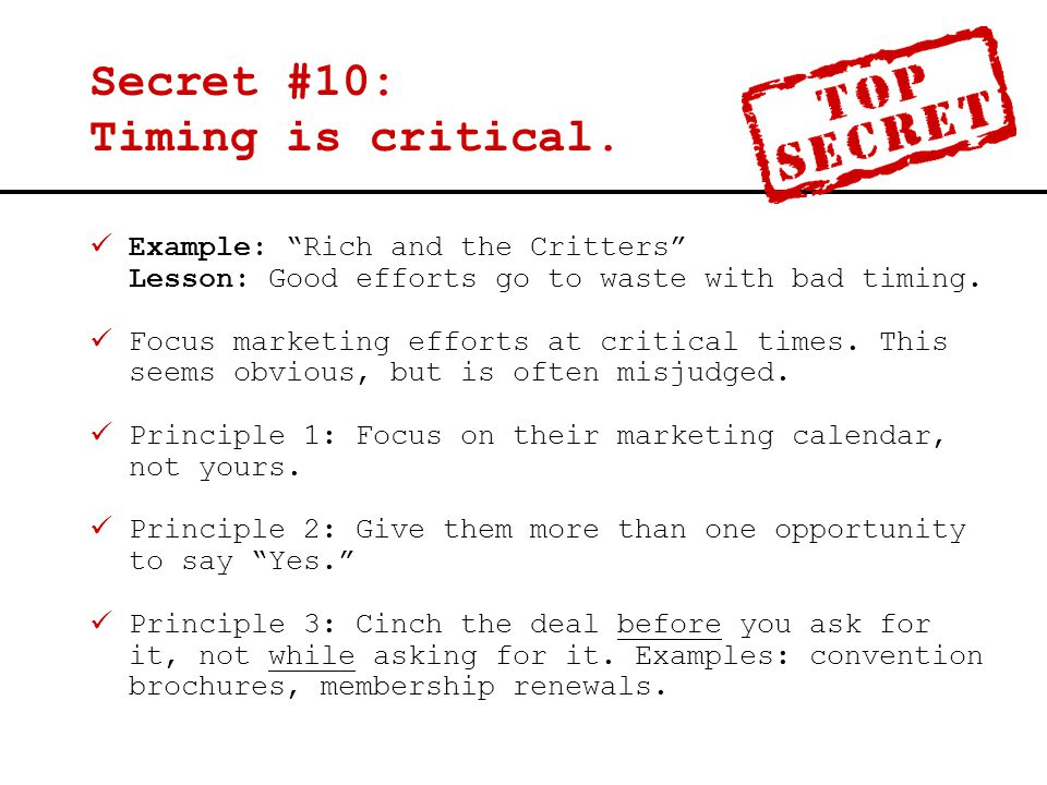 "Secret #10: Timing is critical. Example: ""Rich and the Critters"" Lesson: Good efforts go to waste with bad timing. Focus marketing efforts at critical"