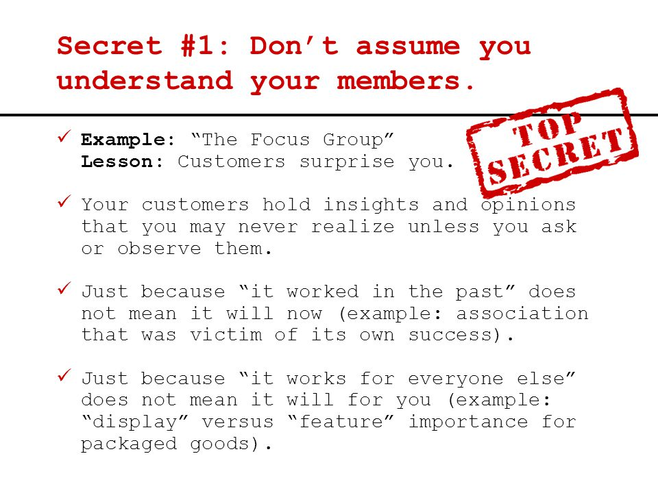 "Secret #1: Don't assume you understand your members. Example: ""The Focus Group"" Lesson: Customers surprise you. Your customers hold insights and opini"