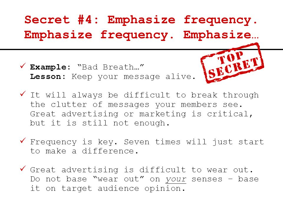 "Secret #4: Emphasize frequency. Emphasize frequency. Emphasize… Example: ""Bad Breath…"" Lesson: Keep your message alive. It will always be difficult to"
