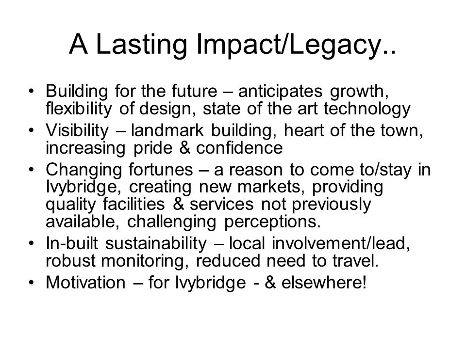 A Lasting Impact/Legacy.. Building for the future – anticipates growth, flexibility of design, state of the art technology Visibility – landmark build