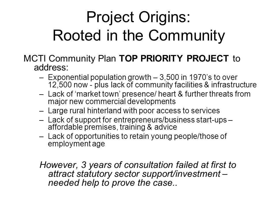 Project Origins: Rooted in the Community MCTI Community Plan TOP PRIORITY PROJECT to address: –Exponential population growth – 3,500 in 1970's to over 12,500 now - plus lack of community facilities & infrastructure –Lack of 'market town' presence/ heart & further threats from major new commercial developments –Large rural hinterland with poor access to services –Lack of support for entrepreneurs/business start-ups – affordable premises, training & advice –Lack of opportunities to retain young people/those of employment age However, 3 years of consultation failed at first to attract statutory sector support/investment – needed help to prove the case..