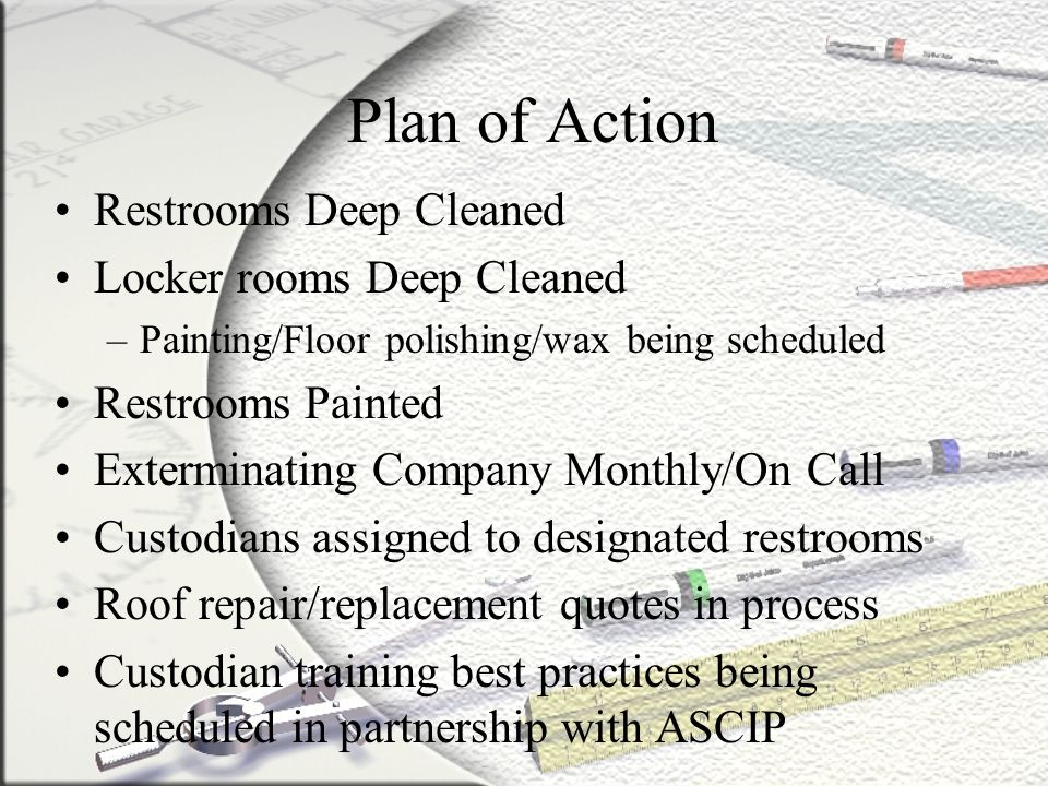 Plan of Action Restrooms Deep Cleaned Locker rooms Deep Cleaned –Painting/Floor polishing/wax being scheduled Restrooms Painted Exterminating Company