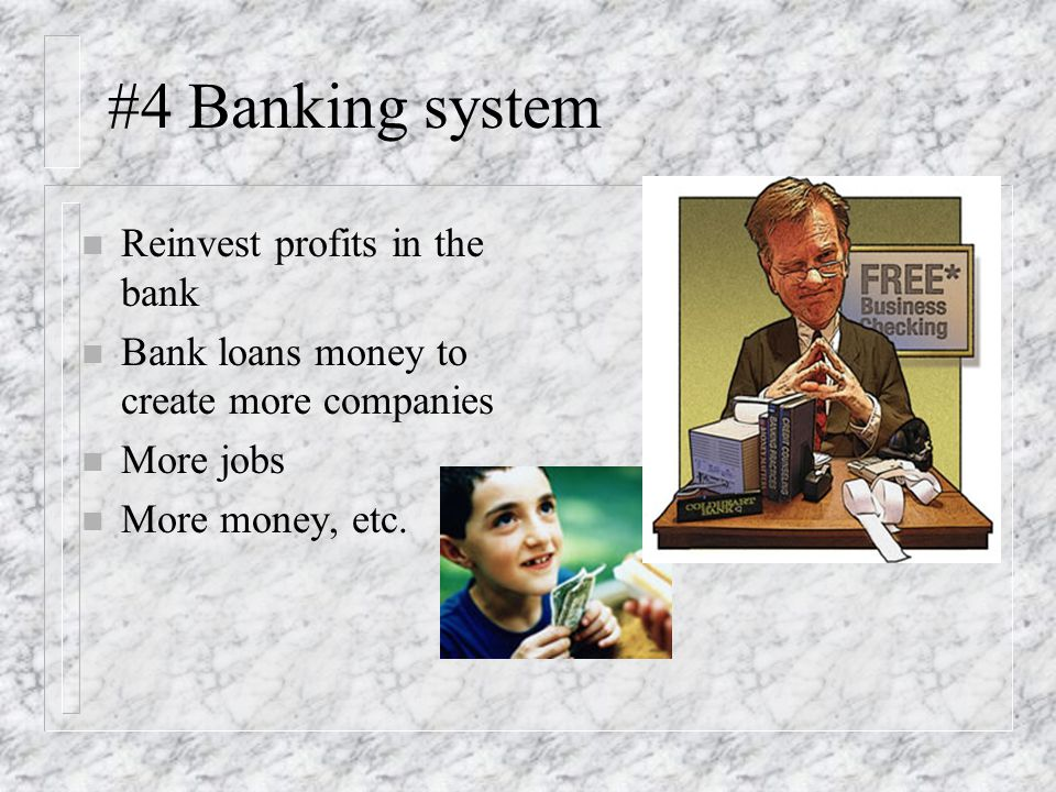 #4 Banking system n Reinvest profits in the bank n Bank loans money to create more companies n More jobs n More money, etc.