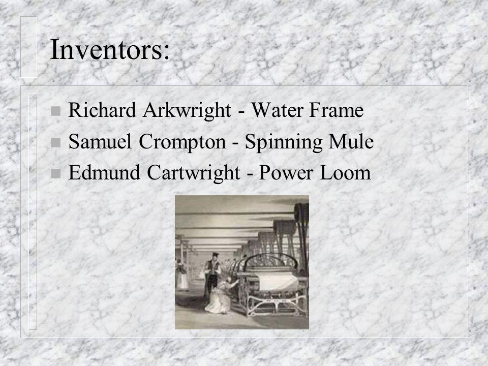 Inventors: n Richard Arkwright - Water Frame n Samuel Crompton - Spinning Mule n Edmund Cartwright - Power Loom