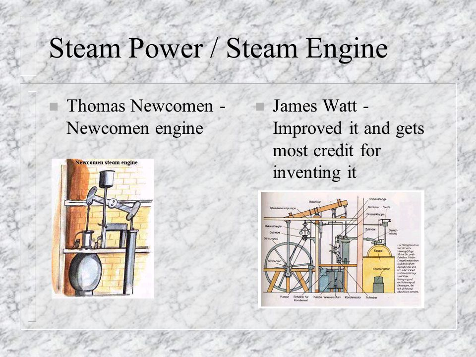 Steam Power / Steam Engine n Thomas Newcomen - Newcomen engine n James Watt - Improved it and gets most credit for inventing it