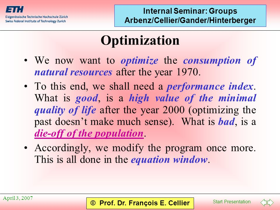 Start Presentation © Prof. Dr. François E. Cellier Internal Seminar: Groups Arbenz/Cellier/Gander/Hinterberger April 3, 2007 Optimization We now want