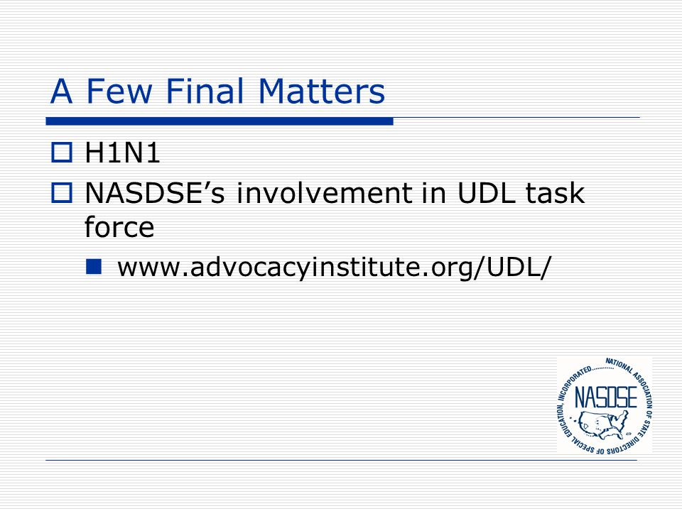 A Few Final Matters  H1N1  NASDSE's involvement in UDL task force www.advocacyinstitute.org/UDL/