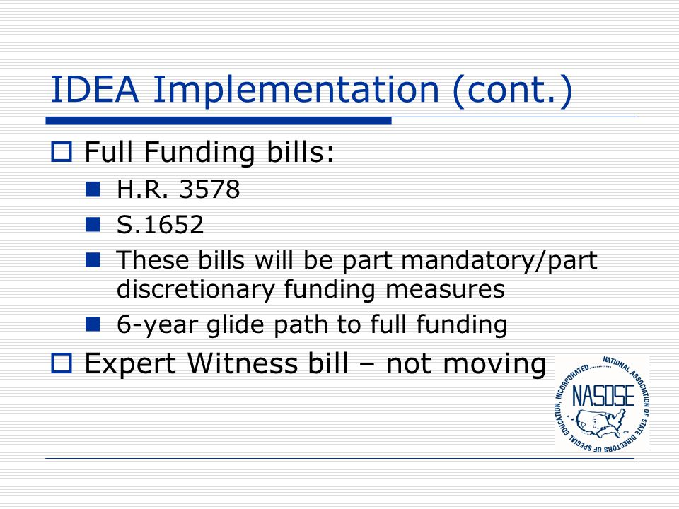 IDEA Implementation (cont.)  Full Funding bills: H.R. 3578 S.1652 These bills will be part mandatory/part discretionary funding measures 6-year glide