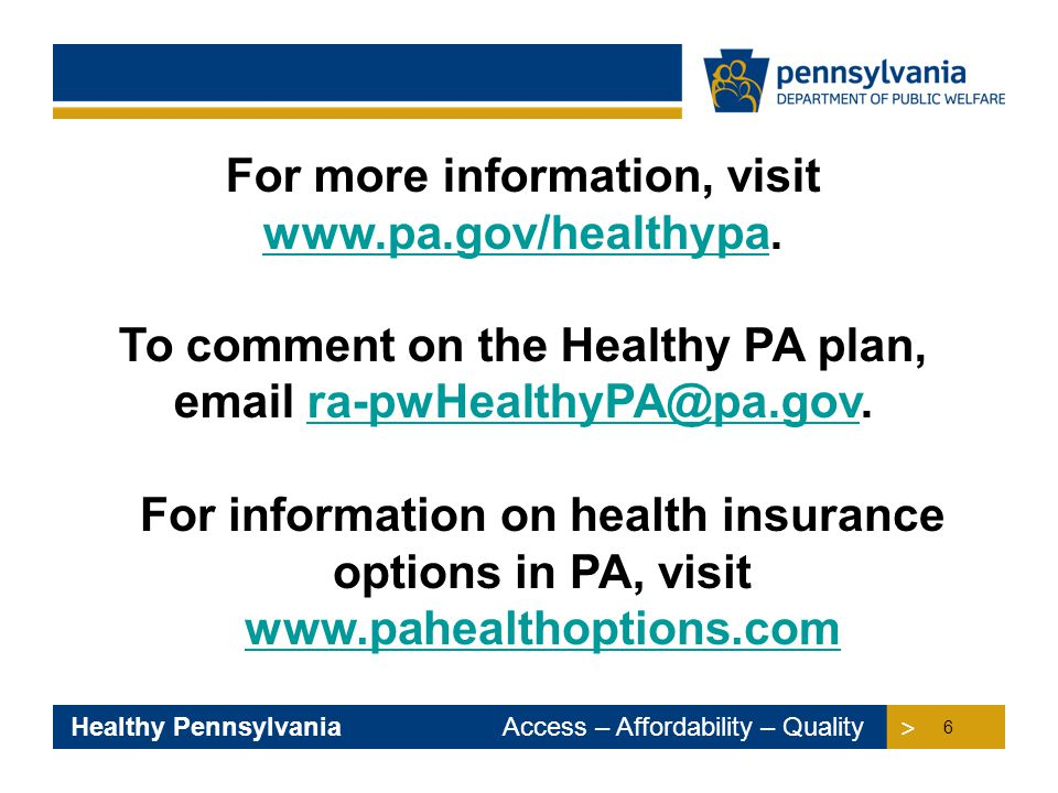 > > Healthy Pennsylvania Access – Affordability – Quality For information on health insurance options in PA, visit www.pahealthoptions.com www.pahealt