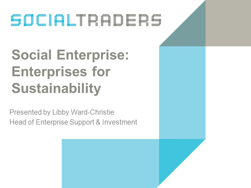 Social Enterprise: Enterprises for Sustainability Presented by Libby Ward-Christie Head of Enterprise Support & Investment
